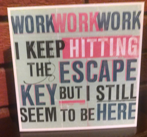 Work - I keep hitting the escape key but I still seem to be here!